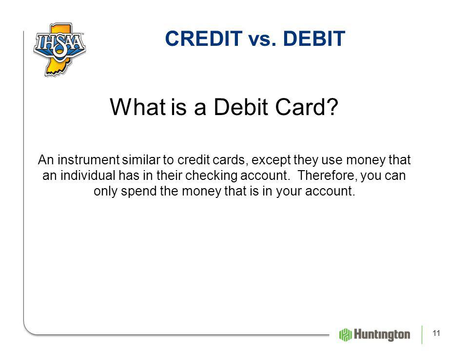 11 CREDIT vs. DEBIT What is a Debit Card.