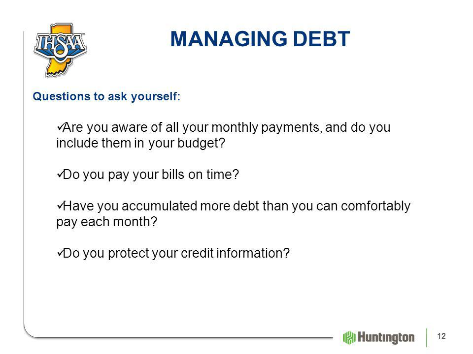 12 MANAGING DEBT Questions to ask yourself: Are you aware of all your monthly payments, and do you include them in your budget.