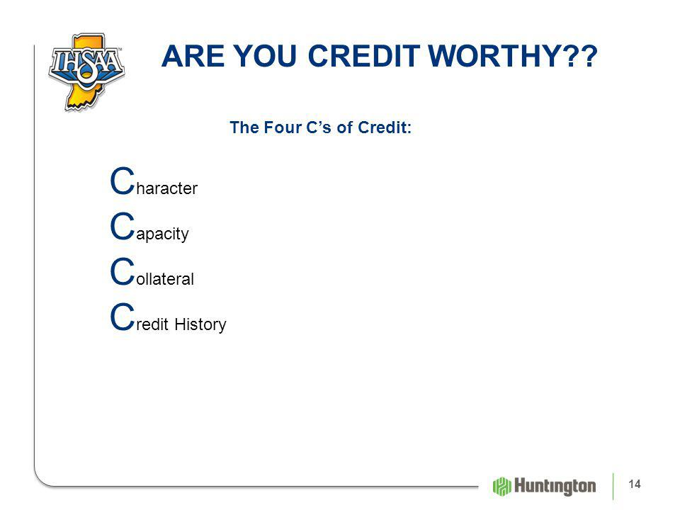 14 ARE YOU CREDIT WORTHY The Four Cs of Credit: C haracter C apacity C ollateral C redit History