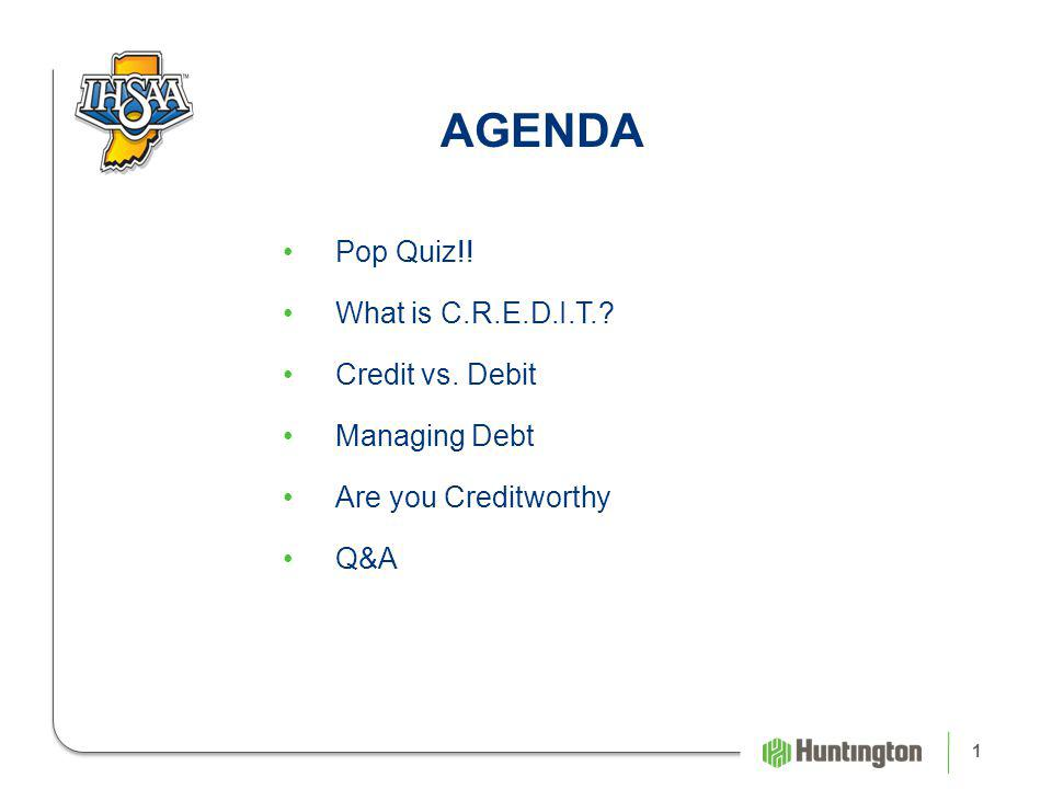 1 AGENDA Pop Quiz!! What is C.R.E.D.I.T. Credit vs. Debit Managing Debt Are you Creditworthy Q&A