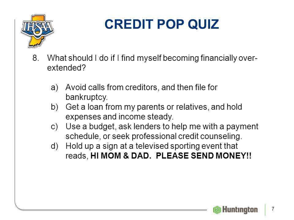 7 CREDIT POP QUIZ 8.What should I do if I find myself becoming financially over- extended.