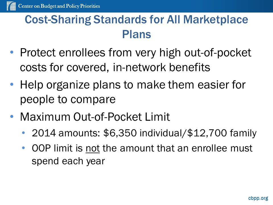 Center on Budget and Policy Priorities cbpp.org Cost-Sharing Standards for All Marketplace Plans Protect enrollees from very high out-of-pocket costs for covered, in-network benefits Help organize plans to make them easier for people to compare Maximum Out-of-Pocket Limit 2014 amounts: $6,350 individual/$12,700 family OOP limit is not the amount that an enrollee must spend each year