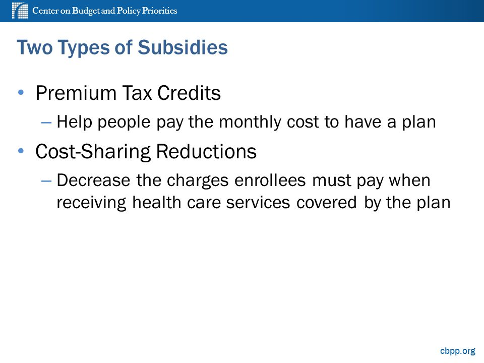 Center on Budget and Policy Priorities cbpp.org Two Types of Subsidies Premium Tax Credits – Help people pay the monthly cost to have a plan Cost-Sharing Reductions – Decrease the charges enrollees must pay when receiving health care services covered by the plan