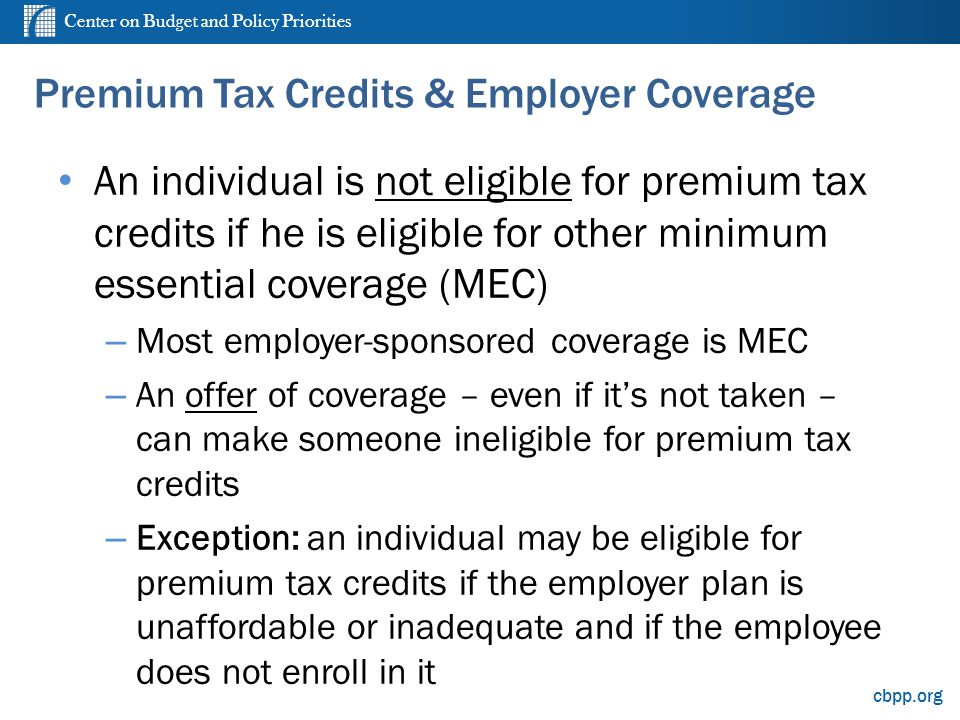 Center on Budget and Policy Priorities cbpp.org Premium Tax Credits & Employer Coverage An individual is not eligible for premium tax credits if he is eligible for other minimum essential coverage (MEC) – Most employer-sponsored coverage is MEC – An offer of coverage – even if its not taken – can make someone ineligible for premium tax credits – Exception: an individual may be eligible for premium tax credits if the employer plan is unaffordable or inadequate and if the employee does not enroll in it 8