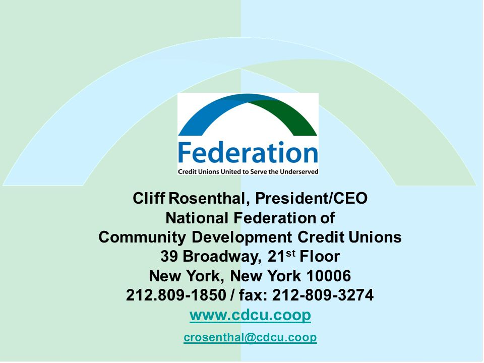 Cliff Rosenthal, President/CEO National Federation of Community Development Credit Unions 39 Broadway, 21 st Floor New York, New York 10006 212.809-1850 / fax: 212-809-3274 www.cdcu.coop www.cdcu.coop crosenthal@cdcu.coop