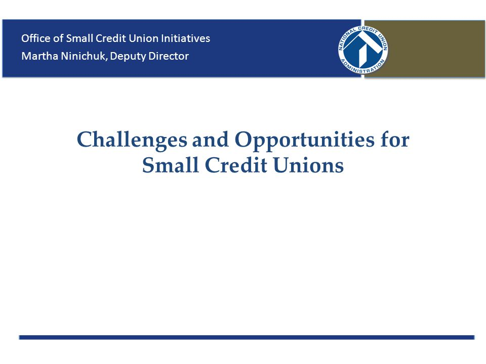 Challenges and Opportunities for Small Credit Unions Office of Small Credit Union Initiatives Martha Ninichuk, Deputy Director