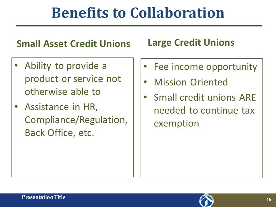 Benefits to Collaboration Presentation Title 16 Small Asset Credit Unions Ability to provide a product or service not otherwise able to Assistance in HR, Compliance/Regulation, Back Office, etc.