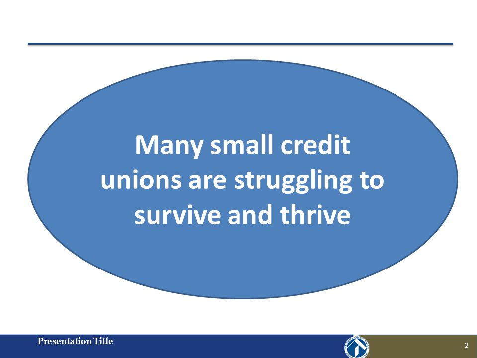 Presentation Title 2 Many small credit unions are struggling to survive and thrive