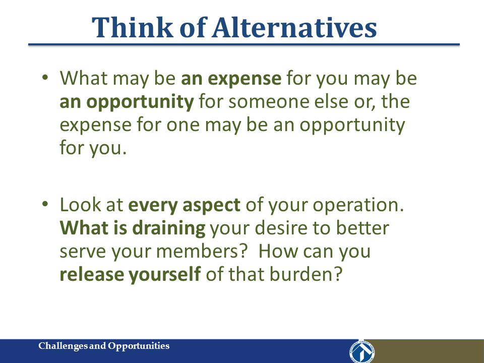 Think of Alternatives What may be an expense for you may be an opportunity for someone else or, the expense for one may be an opportunity for you.