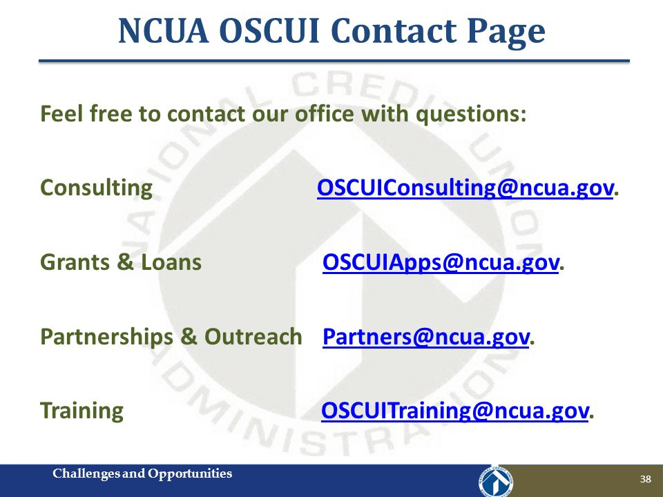NCUA OSCUI Contact Page 38 Feel free to contact our office with questions: Consulting OSCUIConsulting@ncua.gov.OSCUIConsulting@ncua.gov Grants & Loans OSCUIApps@ncua.gov.OSCUIApps@ncua.gov Partnerships & Outreach Partners@ncua.gov.Partners@ncua.gov Training OSCUITraining@ncua.gov.OSCUITraining@ncua.gov Challenges and Opportunities