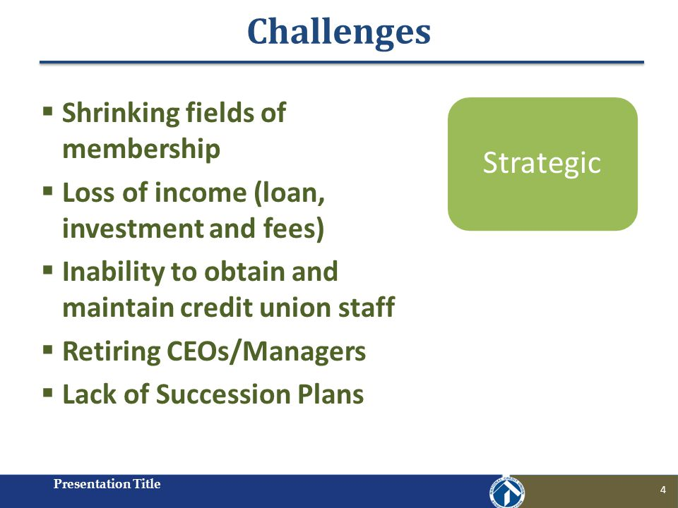 Challenges Presentation Title 4 Shrinking fields of membership Loss of income (loan, investment and fees) Inability to obtain and maintain credit union staff Retiring CEOs/Managers Lack of Succession Plans Strategic