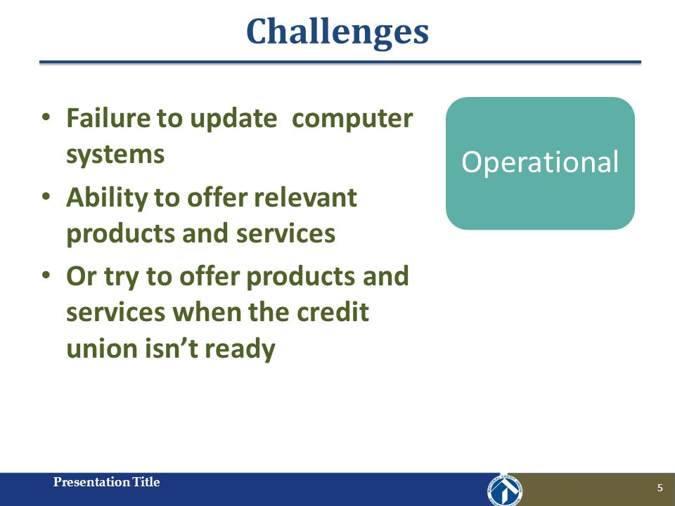 Challenges Presentation Title 5 Failure to update computer systems Ability to offer relevant products and services Or try to offer products and services when the credit union isnt ready Operational