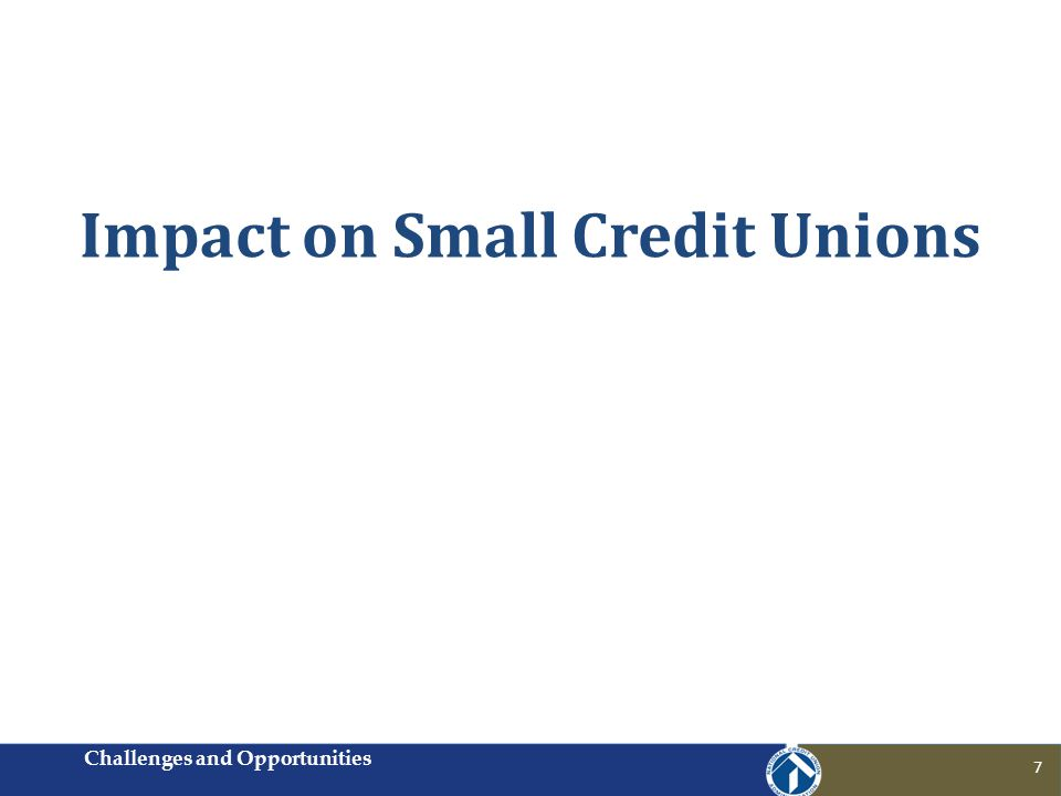 Impact on Small Credit Unions Challenges and Opportunities 7