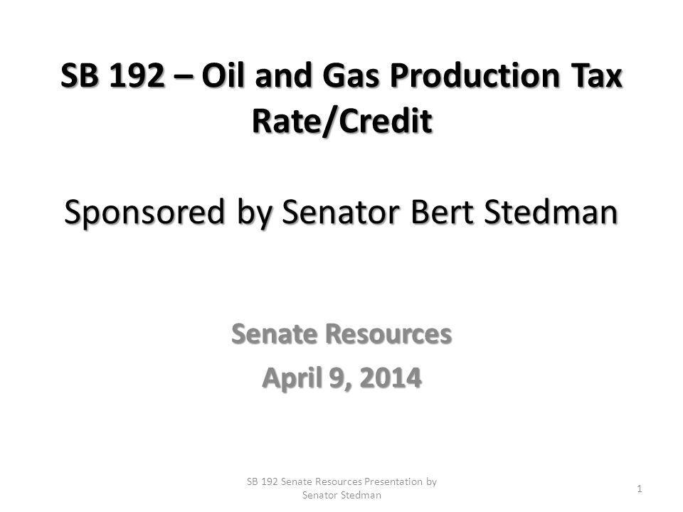 SB 192 – Oil and Gas Production Tax Rate/Credit Sponsored by Senator Bert Stedman Senate Resources April 9, 2014 SB 192 Senate Resources Presentation by Senator Stedman 1
