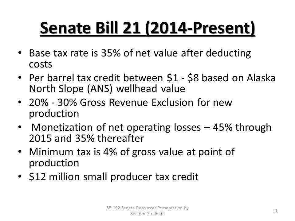 Senate Bill 21 (2014-Present) Base tax rate is 35% of net value after deducting costs Per barrel tax credit between $1 - $8 based on Alaska North Slope (ANS) wellhead value 20% - 30% Gross Revenue Exclusion for new production Monetization of net operating losses – 45% through 2015 and 35% thereafter Minimum tax is 4% of gross value at point of production $12 million small producer tax credit SB 192 Senate Resources Presentation by Senator Stedman 11
