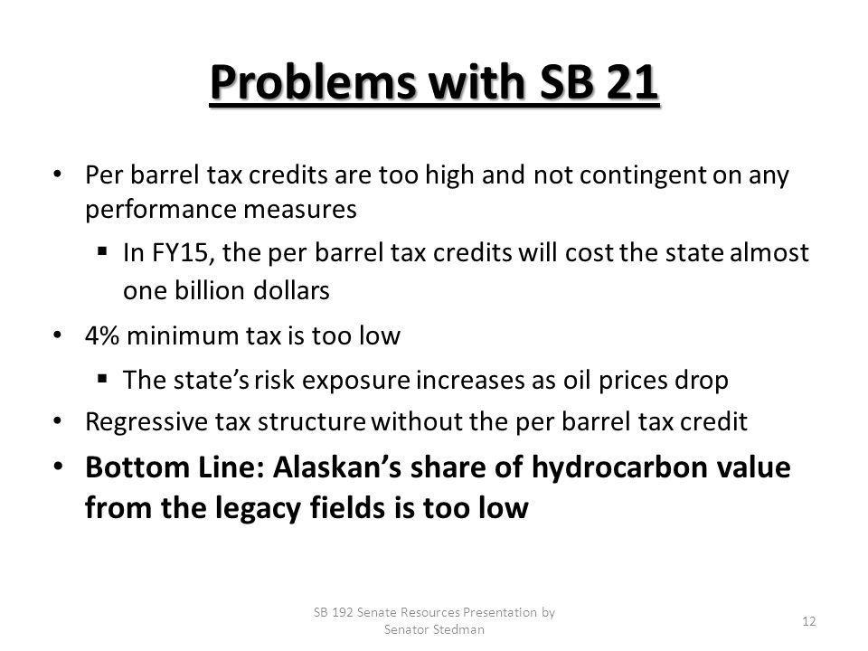 Problems with SB 21 Per barrel tax credits are too high and not contingent on any performance measures In FY15, the per barrel tax credits will cost the state almost one billion dollars 4% minimum tax is too low The states risk exposure increases as oil prices drop Regressive tax structure without the per barrel tax credit Bottom Line: Alaskans share of hydrocarbon value from the legacy fields is too low SB 192 Senate Resources Presentation by Senator Stedman 12