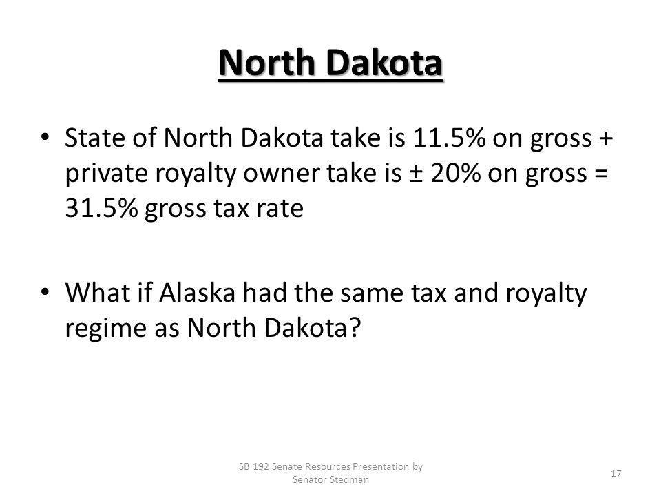 North Dakota State of North Dakota take is 11.5% on gross + private royalty owner take is ± 20% on gross = 31.5% gross tax rate What if Alaska had the same tax and royalty regime as North Dakota.