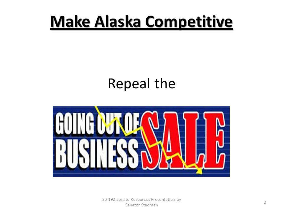 Make Alaska Competitive Repeal the SB 192 Senate Resources Presentation by Senator Stedman 2