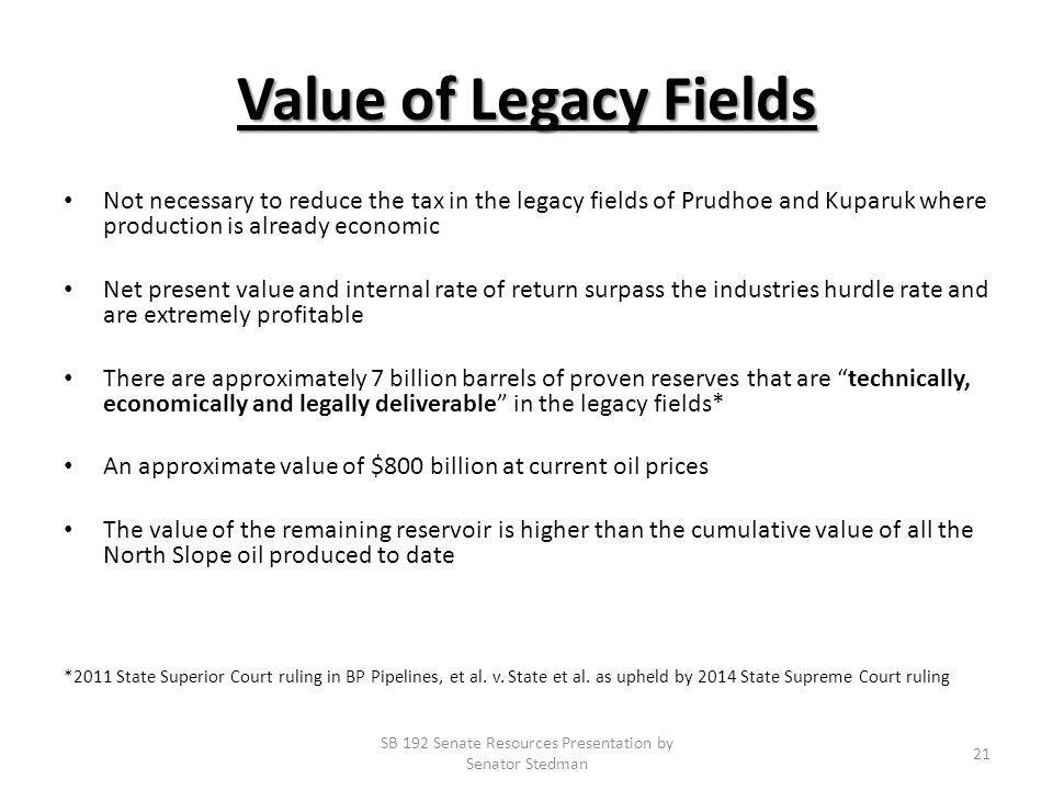 Value of Legacy Fields Not necessary to reduce the tax in the legacy fields of Prudhoe and Kuparuk where production is already economic Net present value and internal rate of return surpass the industries hurdle rate and are extremely profitable There are approximately 7 billion barrels of proven reserves that are technically, economically and legally deliverable in the legacy fields* An approximate value of $800 billion at current oil prices The value of the remaining reservoir is higher than the cumulative value of all the North Slope oil produced to date *2011 State Superior Court ruling in BP Pipelines, et al.