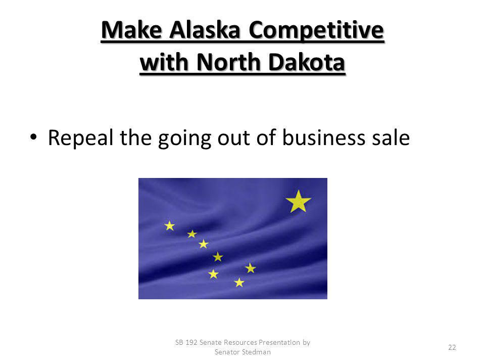 Make Alaska Competitive with North Dakota Repeal the going out of business sale SB 192 Senate Resources Presentation by Senator Stedman 22