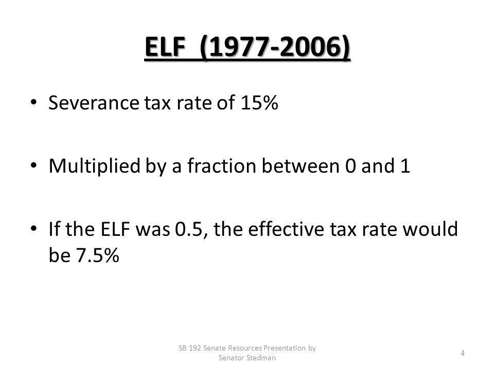 ELF (1977-2006) Severance tax rate of 15% Multiplied by a fraction between 0 and 1 If the ELF was 0.5, the effective tax rate would be 7.5% SB 192 Senate Resources Presentation by Senator Stedman 4