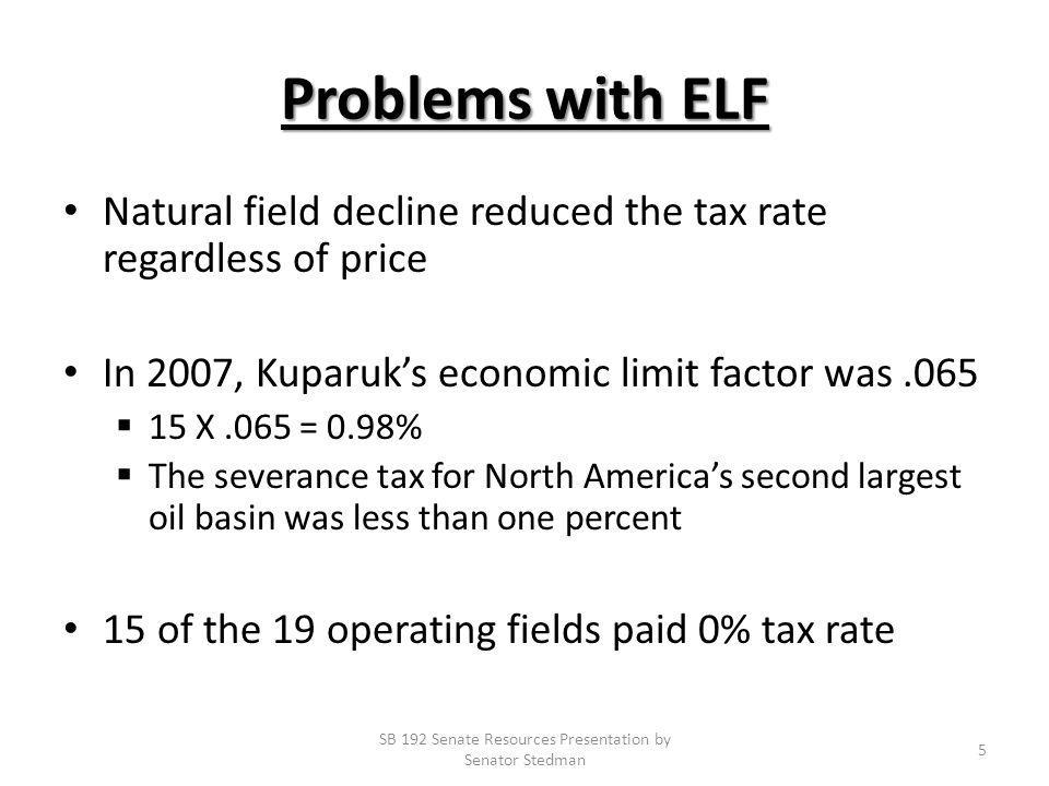 Problems with ELF Natural field decline reduced the tax rate regardless of price In 2007, Kuparuks economic limit factor was.065 15 X.065 = 0.98% The severance tax for North Americas second largest oil basin was less than one percent 15 of the 19 operating fields paid 0% tax rate SB 192 Senate Resources Presentation by Senator Stedman 5