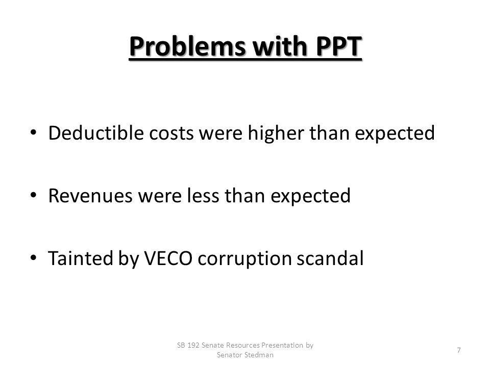 Problems with PPT Deductible costs were higher than expected Revenues were less than expected Tainted by VECO corruption scandal SB 192 Senate Resources Presentation by Senator Stedman 7