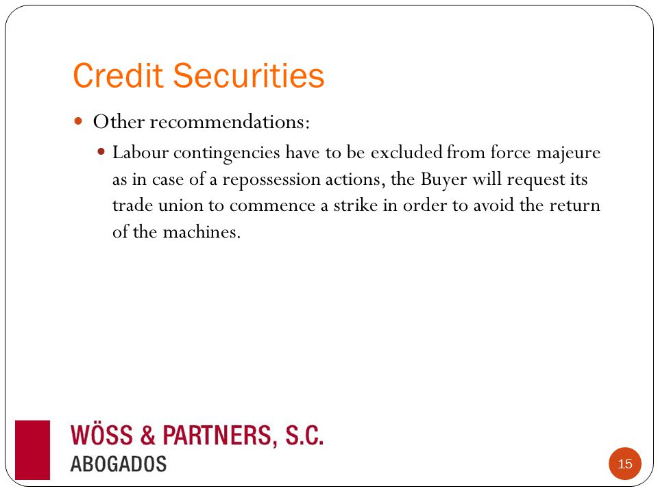 Credit Securities Other recommendations: Labour contingencies have to be excluded from force majeure as in case of a repossession actions, the Buyer will request its trade union to commence a strike in order to avoid the return of the machines.
