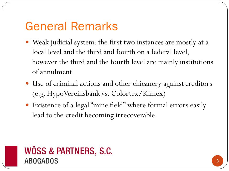 General Remarks Weak judicial system: the first two instances are mostly at a local level and the third and fourth on a federal level, however the third and the fourth level are mainly institutions of annulment Use of criminal actions and other chicanery against creditors (e.g.