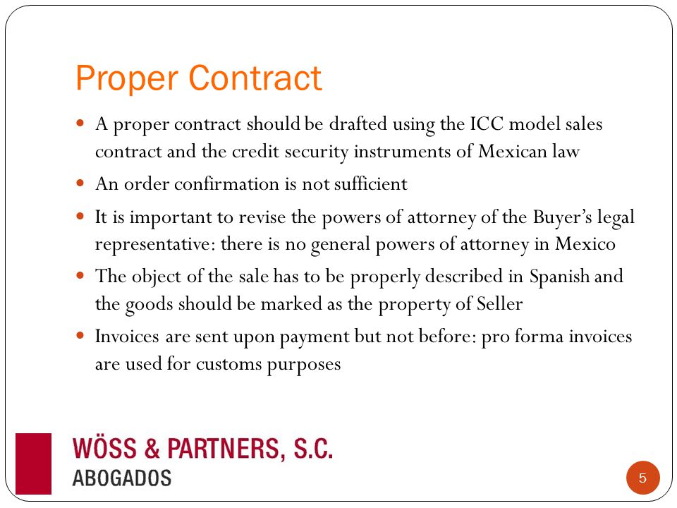 Proper Contract A proper contract should be drafted using the ICC model sales contract and the credit security instruments of Mexican law An order confirmation is not sufficient It is important to revise the powers of attorney of the Buyers legal representative: there is no general powers of attorney in Mexico The object of the sale has to be properly described in Spanish and the goods should be marked as the property of Seller Invoices are sent upon payment but not before: pro forma invoices are used for customs purposes 5