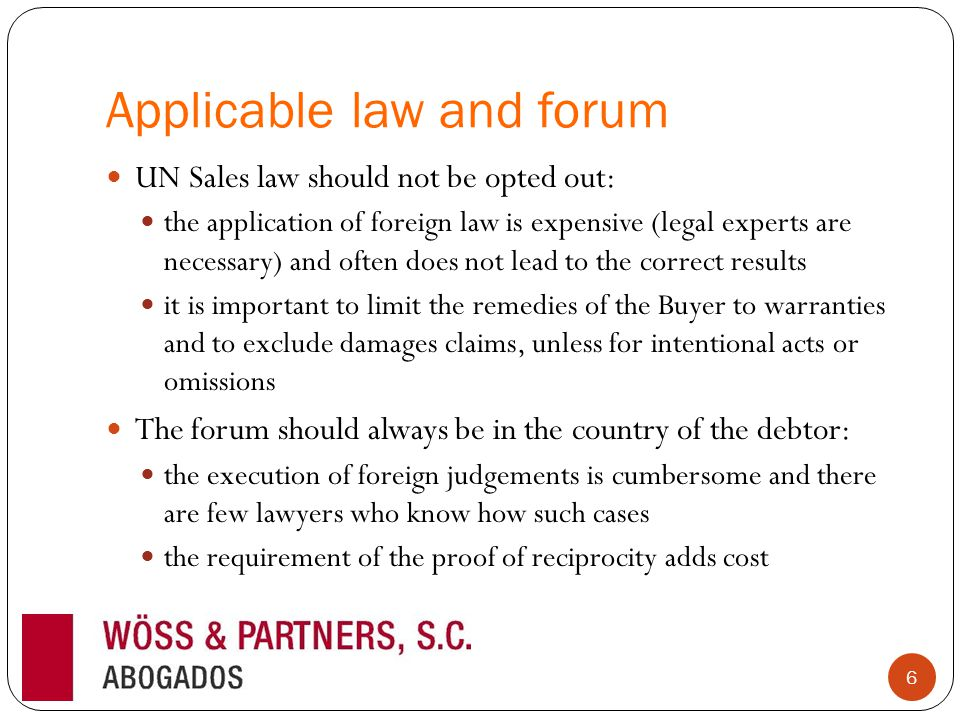 Applicable law and forum UN Sales law should not be opted out: the application of foreign law is expensive (legal experts are necessary) and often does not lead to the correct results it is important to limit the remedies of the Buyer to warranties and to exclude damages claims, unless for intentional acts or omissions The forum should always be in the country of the debtor: the execution of foreign judgements is cumbersome and there are few lawyers who know how such cases the requirement of the proof of reciprocity adds cost 6