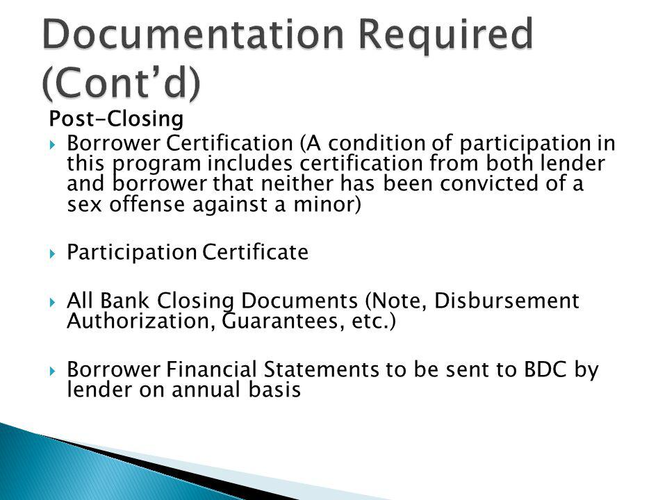 Post-Closing Borrower Certification (A condition of participation in this program includes certification from both lender and borrower that neither has been convicted of a sex offense against a minor) Participation Certificate All Bank Closing Documents (Note, Disbursement Authorization, Guarantees, etc.) Borrower Financial Statements to be sent to BDC by lender on annual basis