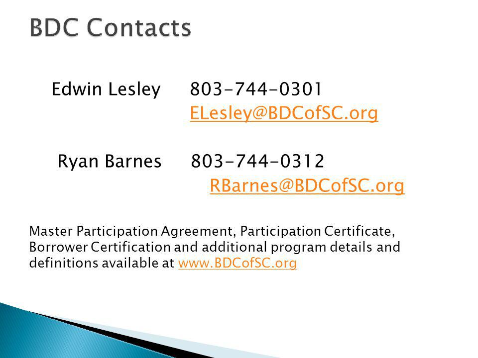 Edwin Lesley 803-744-0301 ELesley@BDCofSC.org Ryan Barnes 803-744-0312 RBarnes@BDCofSC.org Master Participation Agreement, Participation Certificate, Borrower Certification and additional program details and definitions available at www.BDCofSC.orgwww.BDCofSC.org