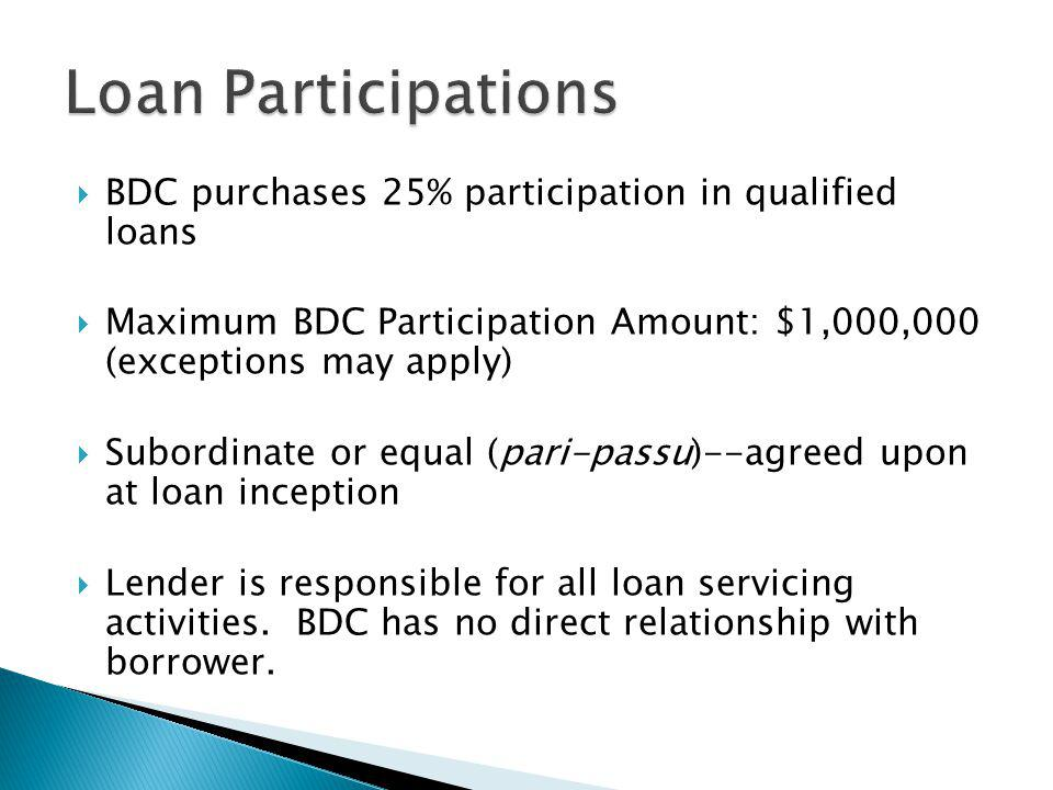 BDC purchases 25% participation in qualified loans Maximum BDC Participation Amount: $1,000,000 (exceptions may apply) Subordinate or equal (pari-passu)--agreed upon at loan inception Lender is responsible for all loan servicing activities.