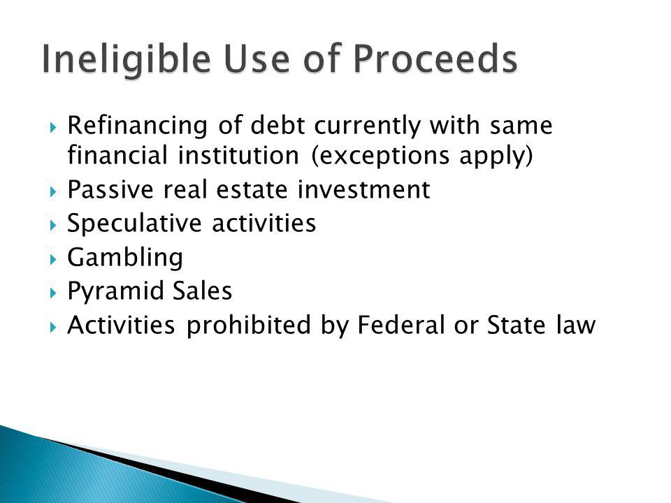 Refinancing of debt currently with same financial institution (exceptions apply) Passive real estate investment Speculative activities Gambling Pyramid Sales Activities prohibited by Federal or State law
