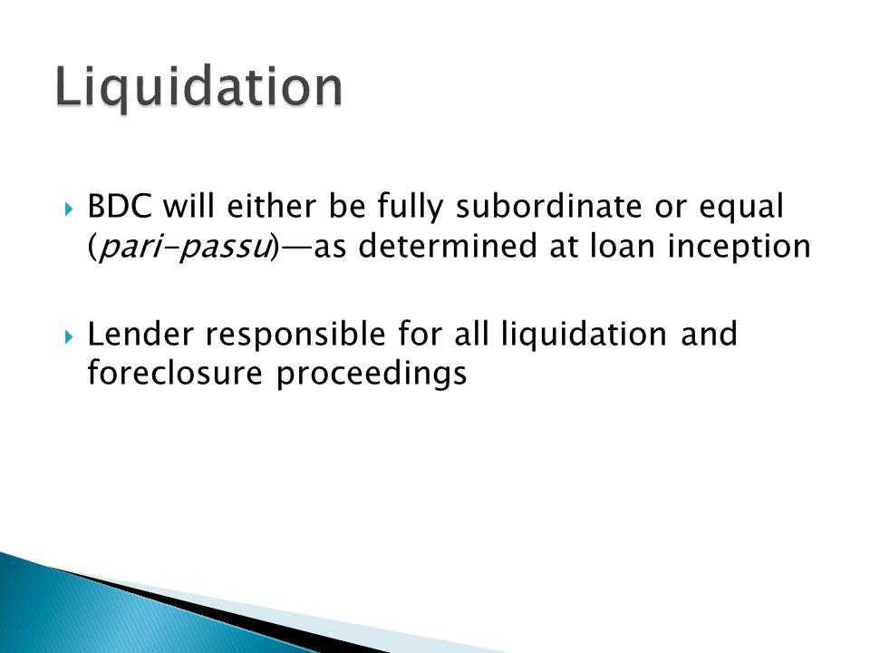 BDC will either be fully subordinate or equal (pari-passu)as determined at loan inception Lender responsible for all liquidation and foreclosure proceedings