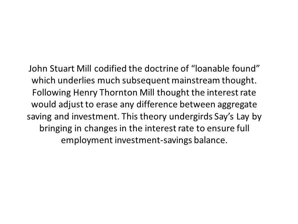 John Stuart Mill codified the doctrine of loanable found which underlies much subsequent mainstream thought.