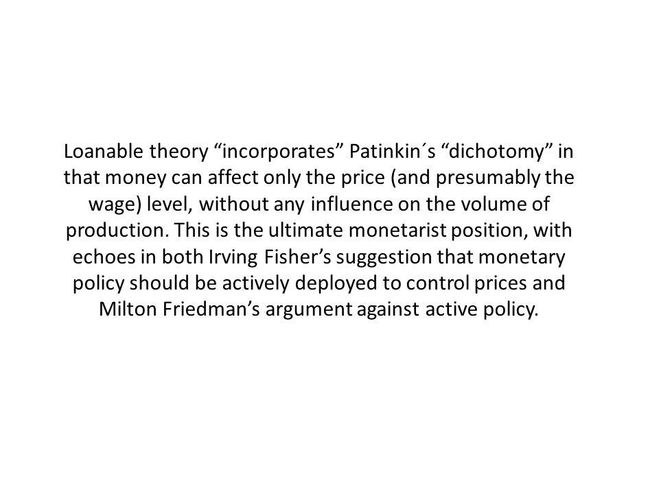 Loanable theory incorporates Patinkin´s dichotomy in that money can affect only the price (and presumably the wage) level, without any influence on the volume of production.