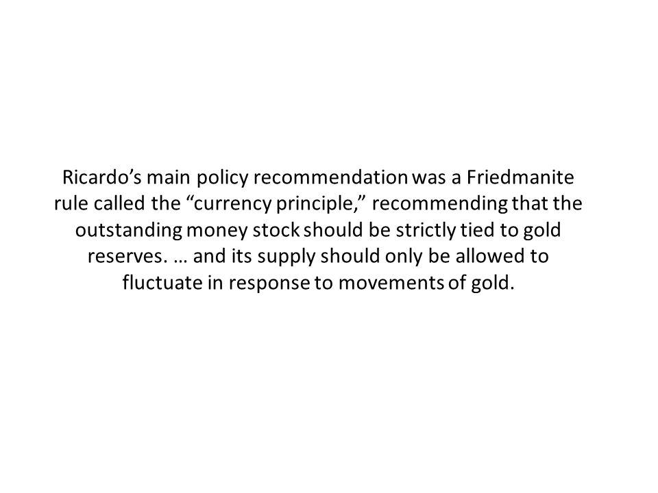 Ricardos main policy recommendation was a Friedmanite rule called the currency principle, recommending that the outstanding money stock should be strictly tied to gold reserves.