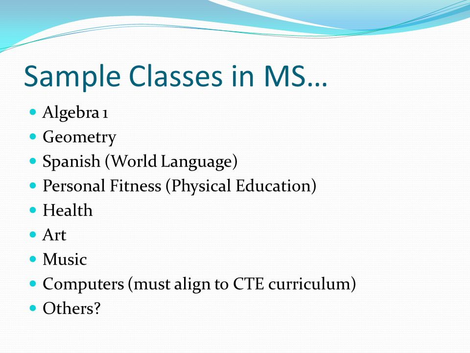 Sample Classes in MS… Algebra 1 Geometry Spanish (World Language) Personal Fitness (Physical Education) Health Art Music Computers (must align to CTE curriculum) Others