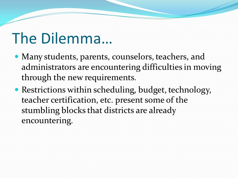 The Dilemma… Many students, parents, counselors, teachers, and administrators are encountering difficulties in moving through the new requirements.