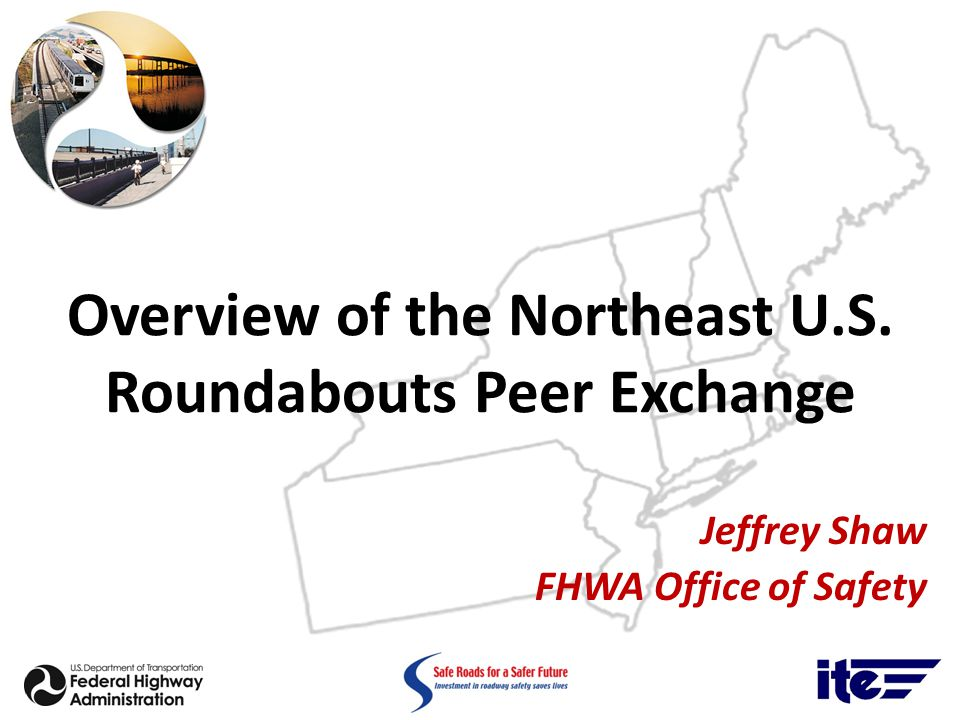Overview of the Northeast U.S. Roundabouts Peer Exchange Jeffrey Shaw FHWA Office of Safety