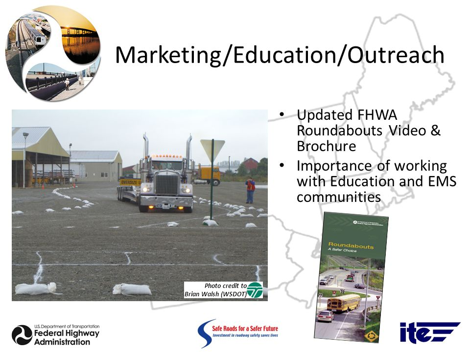 Marketing/Education/Outreach Updated FHWA Roundabouts Video & Brochure Importance of working with Education and EMS communities Photo credit to Brian Walsh (WSDOT)