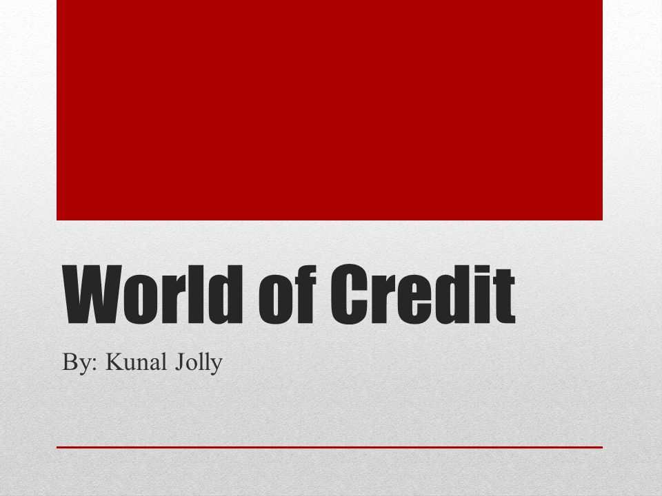 World of Credit By: Kunal Jolly