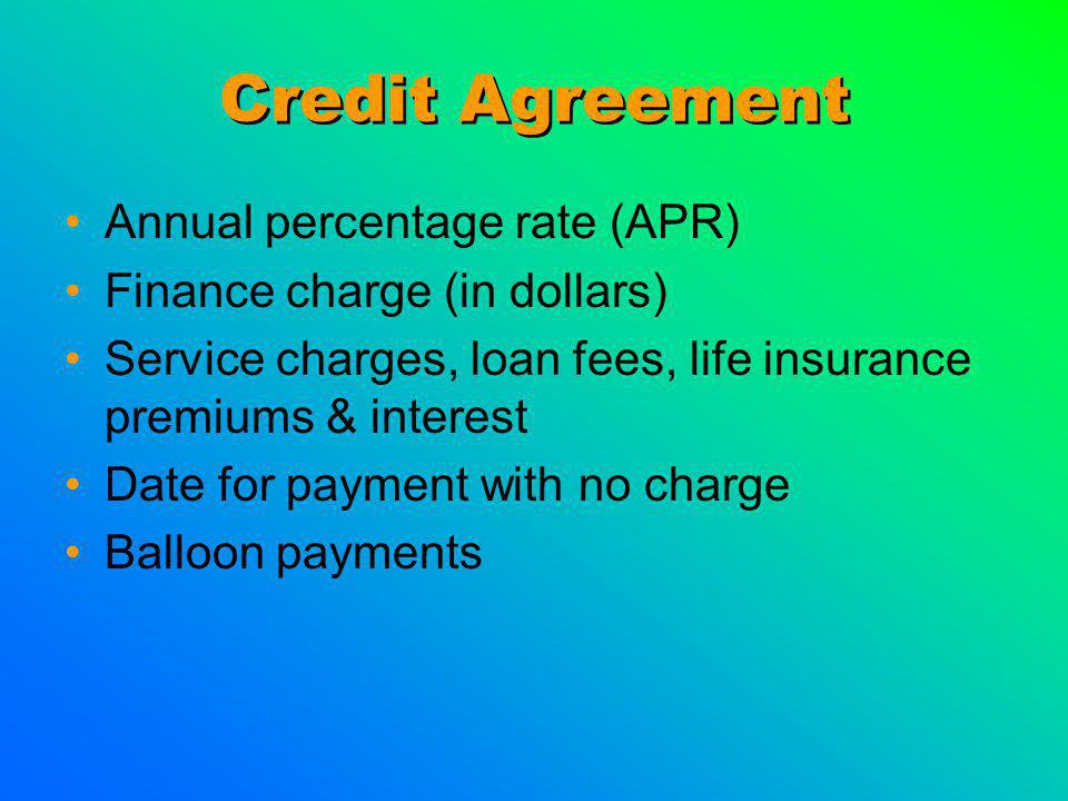 Credit Agreement Annual percentage rate (APR) Finance charge (in dollars) Service charges, loan fees, life insurance premiums & interest Date for payment with no charge Balloon payments