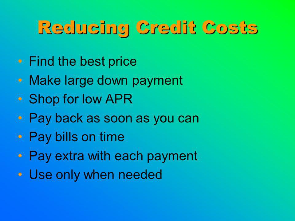Reducing Credit Costs Find the best price Make large down payment Shop for low APR Pay back as soon as you can Pay bills on time Pay extra with each payment Use only when needed