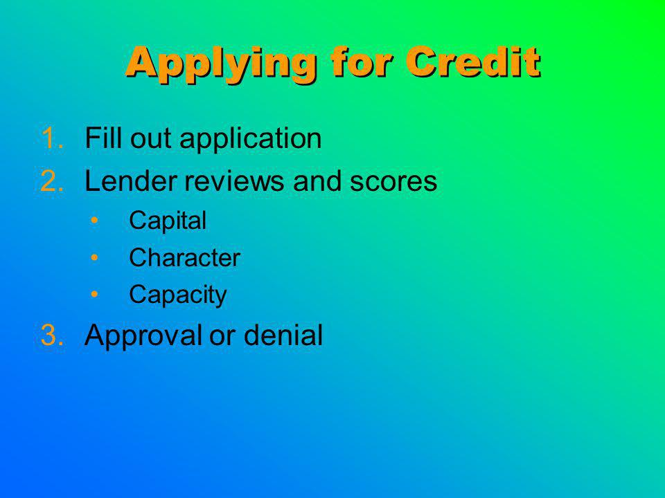 Applying for Credit 1.Fill out application 2.Lender reviews and scores Capital Character Capacity 3.Approval or denial