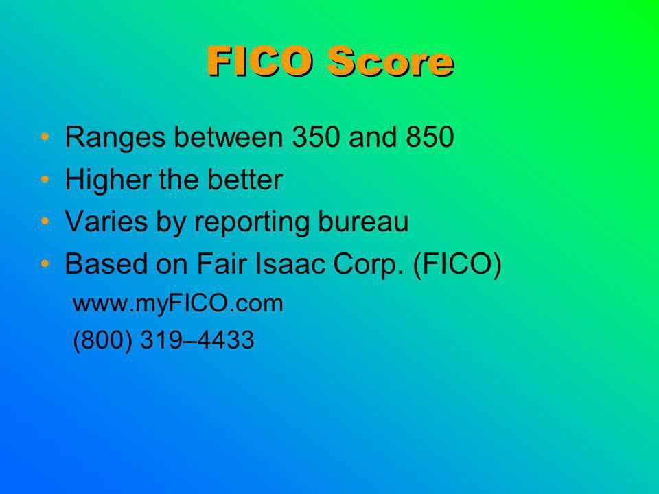 FICO Score Ranges between 350 and 850 Higher the better Varies by reporting bureau Based on Fair Isaac Corp.