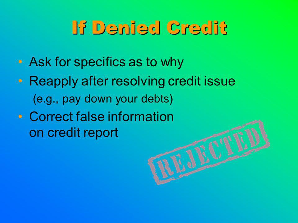 If Denied Credit Ask for specifics as to why Reapply after resolving credit issue (e.g., pay down your debts) Correct false information on credit report