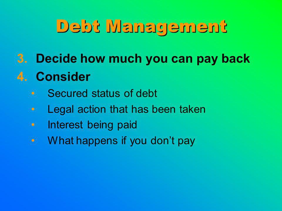 Debt Management 3.Decide how much you can pay back 4.Consider Secured status of debt Legal action that has been taken Interest being paid What happens if you dont pay
